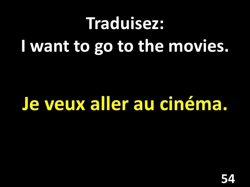 Traduisez: I want to go to the movies.