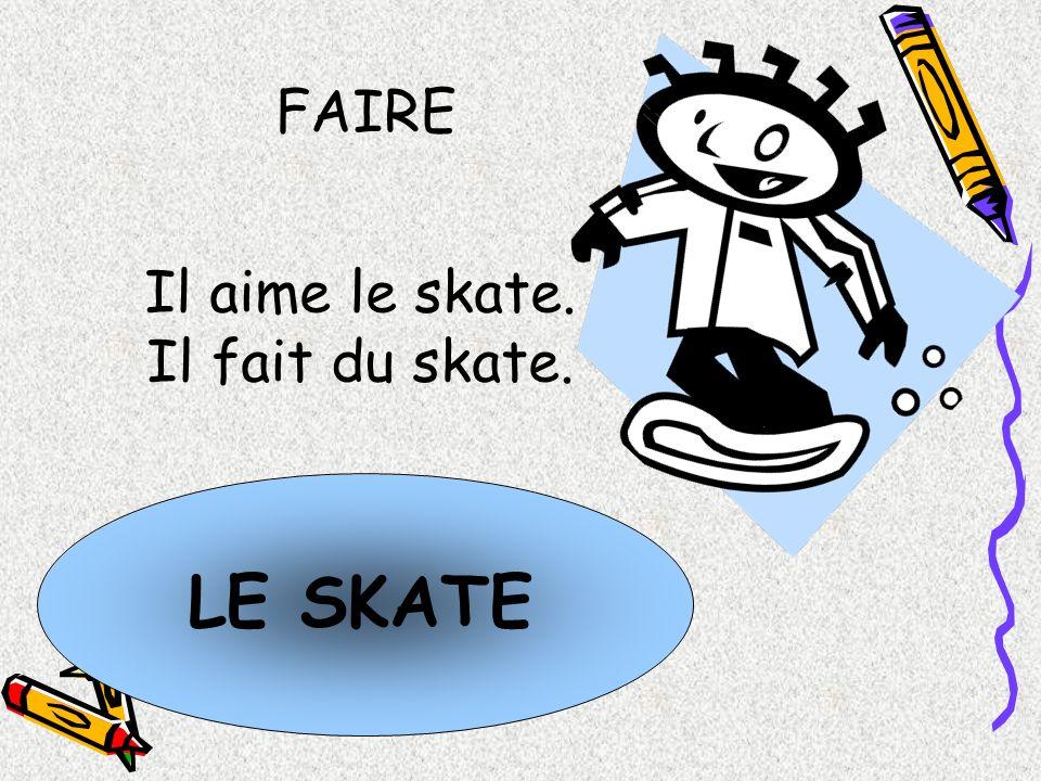 FAIRE Il aime le skate. Il fait du skate. LE SKATE