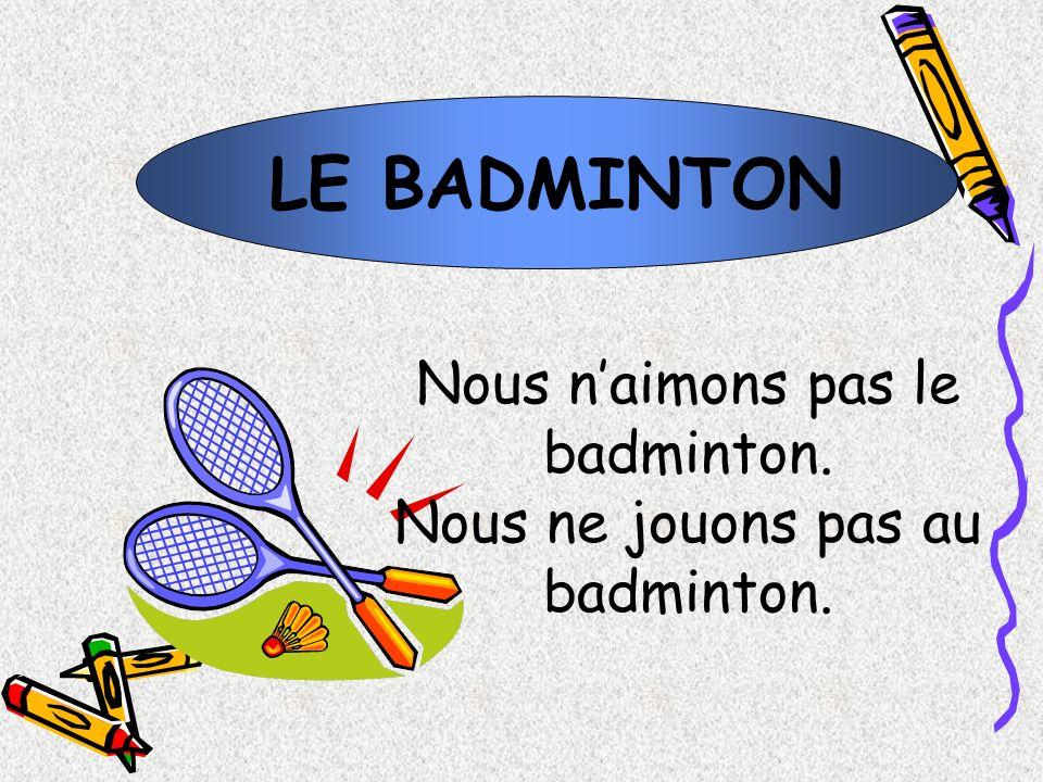 LE BADMINTON Nous n'aimons pas le badminton.