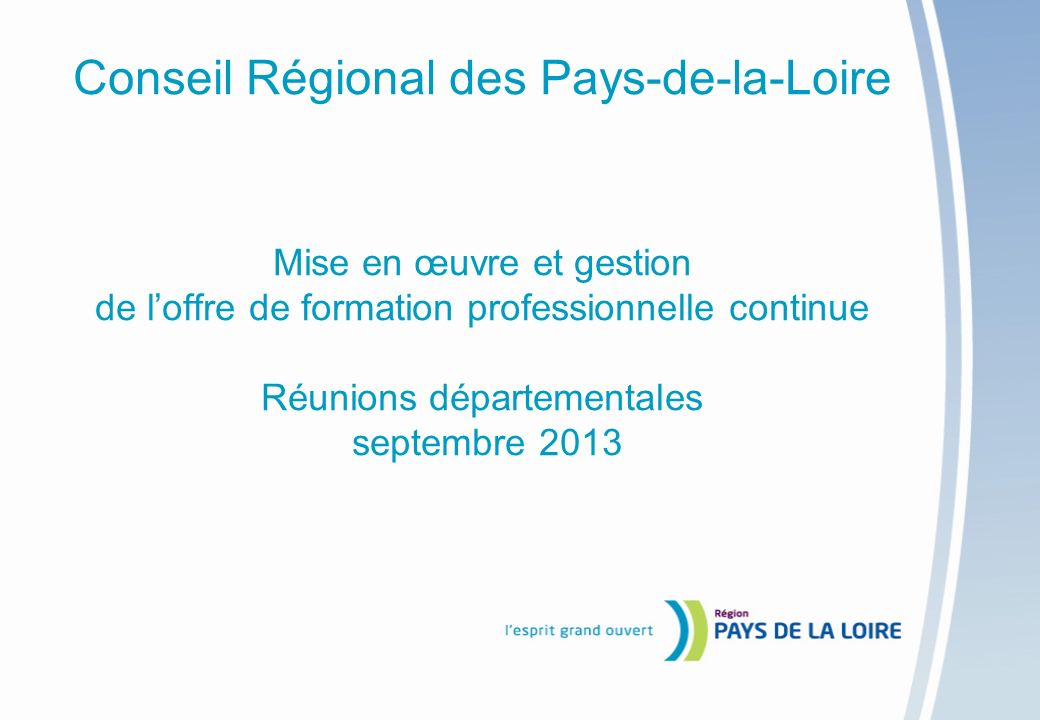 Conseil Régional des Pays-de-la-Loire Mise en œuvre et gestion de l'offre de formation professionnelle continue Réunions départementales septembre 2013