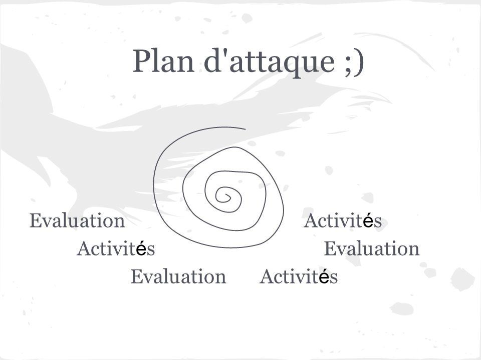 Plan d attaque ;) Evaluation Activités Activités Evaluation