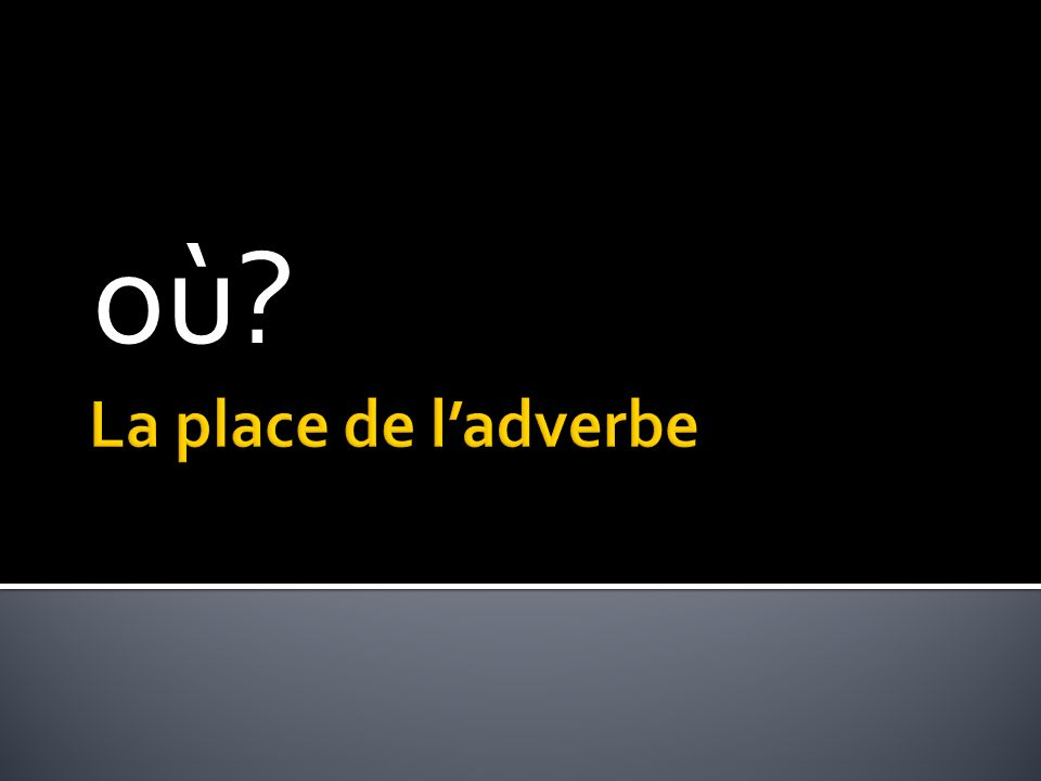 où La place de l'adverbe