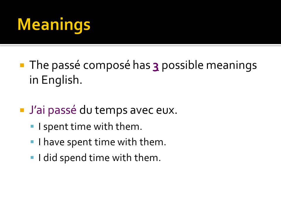 Meanings The passé composé has 3 possible meanings in English.