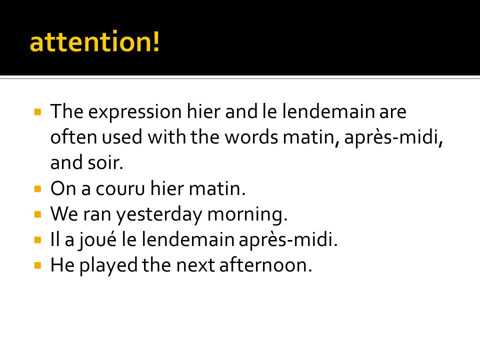 attention! The expression hier and le lendemain are often used with the words matin, après-midi, and soir.