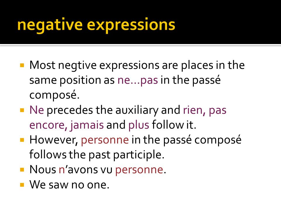 negative expressions Most negtive expressions are places in the same position as ne…pas in the passé composé.