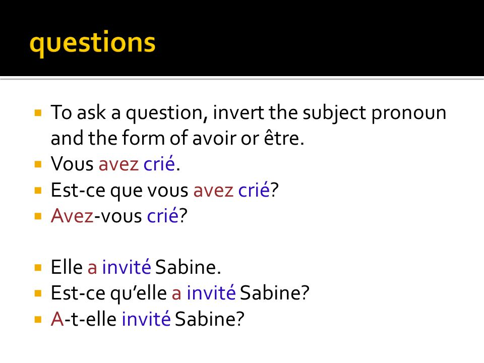 questions To ask a question, invert the subject pronoun and the form of avoir or être. Vous avez crié.