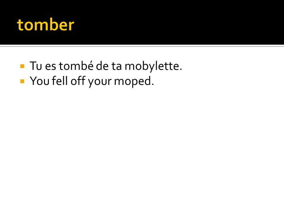 tomber Tu es tombé de ta mobylette. You fell off your moped.
