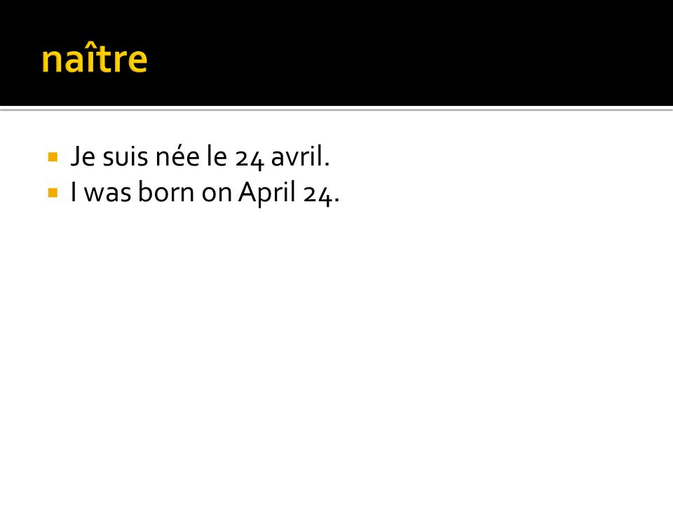 naître Je suis née le 24 avril. I was born on April 24.