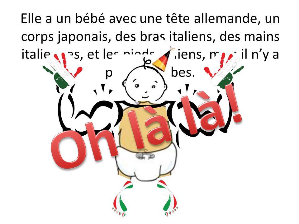Elle a un bébé avec une tête allemande, un corps japonais, des bras italiens, des mains italiennes, et les pieds italiens, mais il n'y a pas de jambes.
