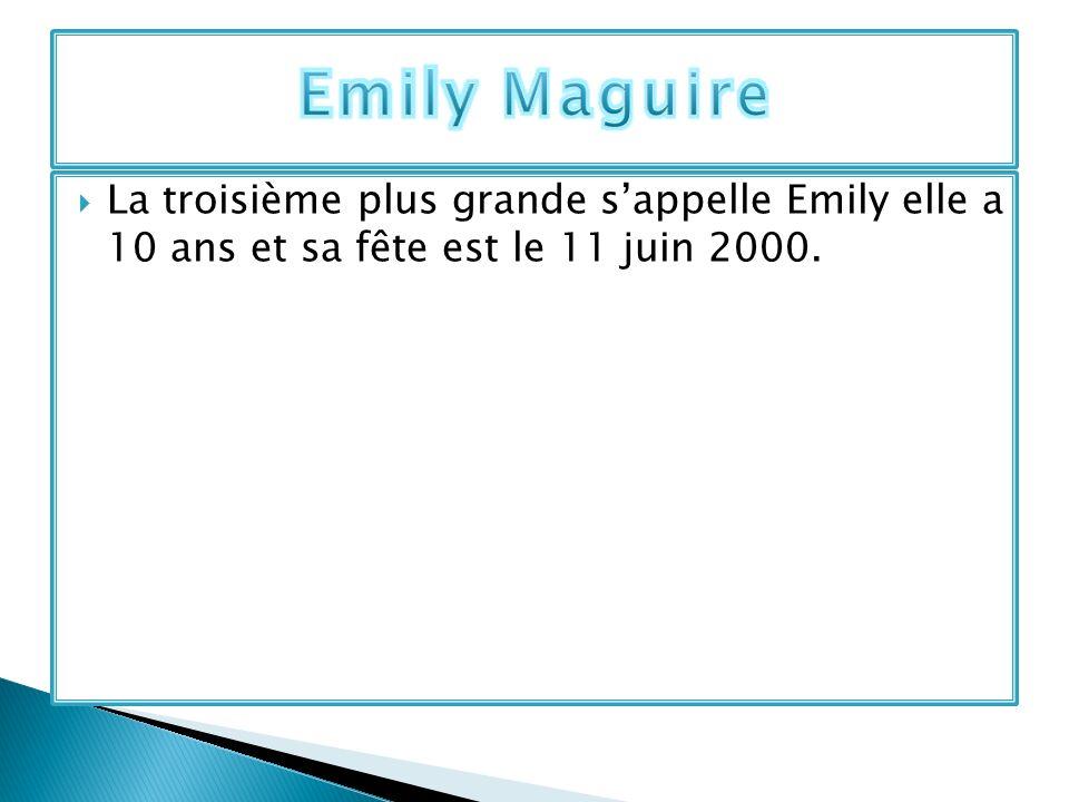 Emily Maguire La troisième plus grande s'appelle Emily elle a 10 ans et sa fête est le 11 juin 2000.