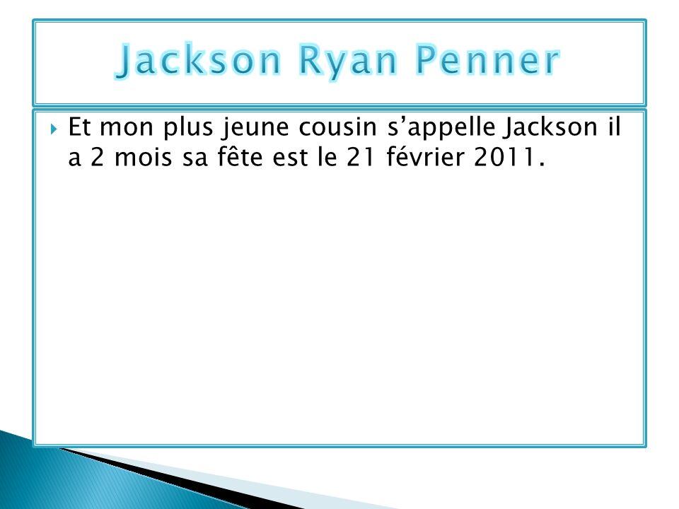 Jackson Ryan Penner Et mon plus jeune cousin s'appelle Jackson il a 2 mois sa fête est le 21 février 2011.
