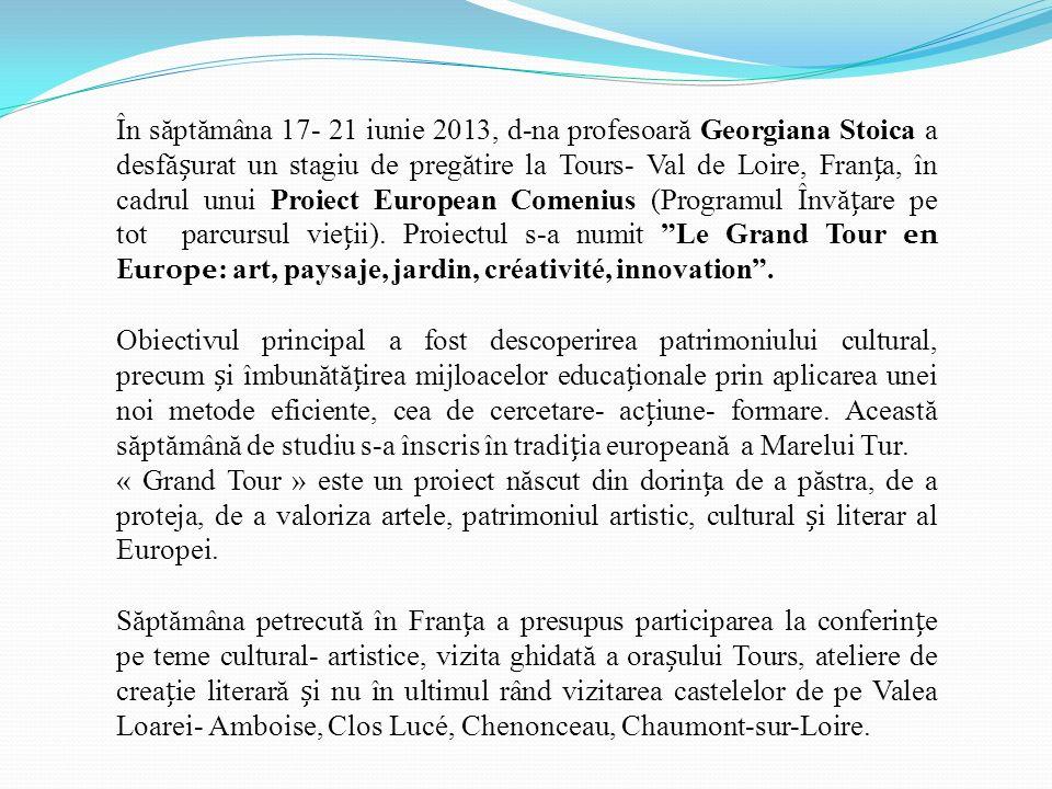 În săptămâna 17- 21 iunie 2013, d-na profesoară Georgiana Stoica a desfășurat un stagiu de pregătire la Tours- Val de Loire, Franța, în cadrul unui Proiect European Comenius (Programul Învățare pe tot parcursul vieții). Proiectul s-a numit Le Grand Tour en Europe: art, paysaje, jardin, créativité, innovation .
