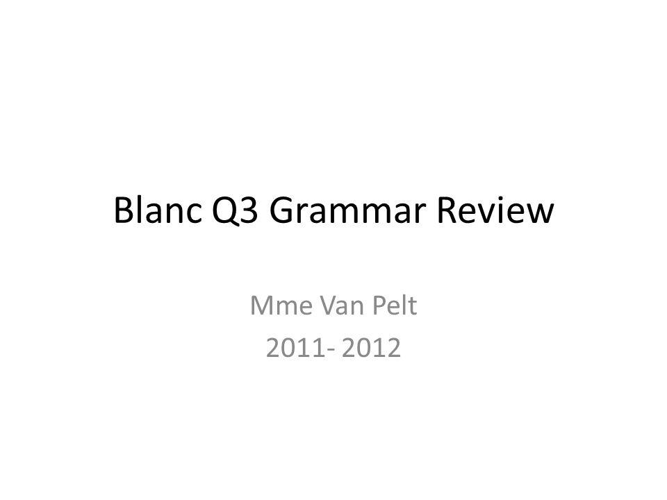 Blanc Q3 Grammar Review Mme Van Pelt 2011- 2012