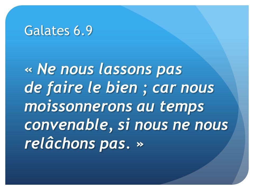Galates 6.9« Ne nous lassons pas de faire le bien ; car nous moissonnerons au temps convenable, si nous ne nous relâchons pas. »