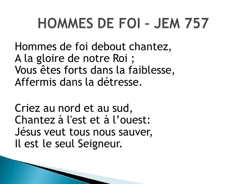 HOMMES DE FOI – JEM 757Hommes de foi debout chantez, A la gloire de notre Roi ; Vous êtes forts dans la faiblesse, Affermis dans la détresse.