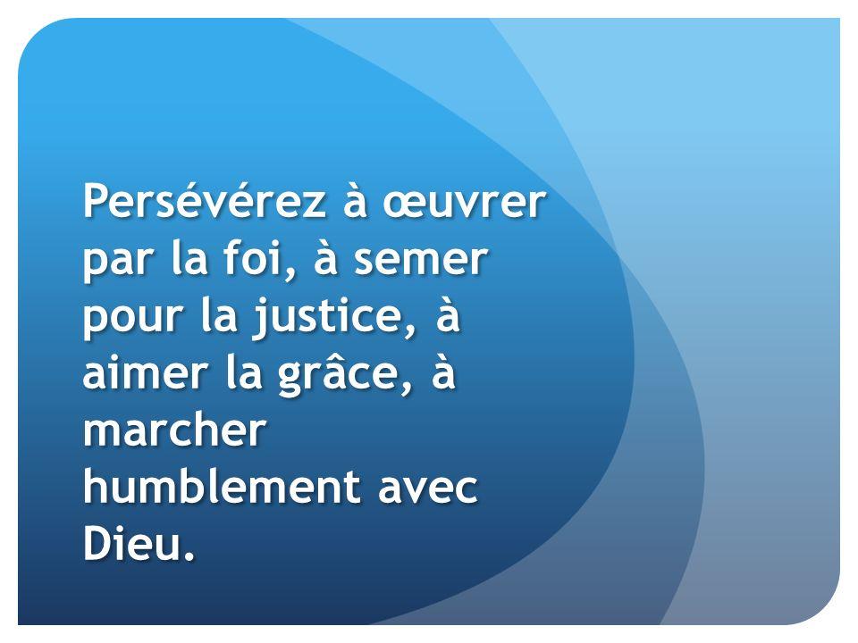 Persévérez à œuvrer par la foi, à semer pour la justice, à aimer la grâce, à marcher humblement avec Dieu.