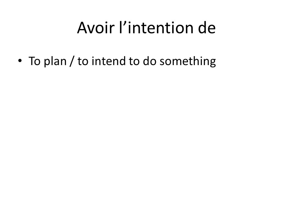 Avoir l'intention de To plan / to intend to do something