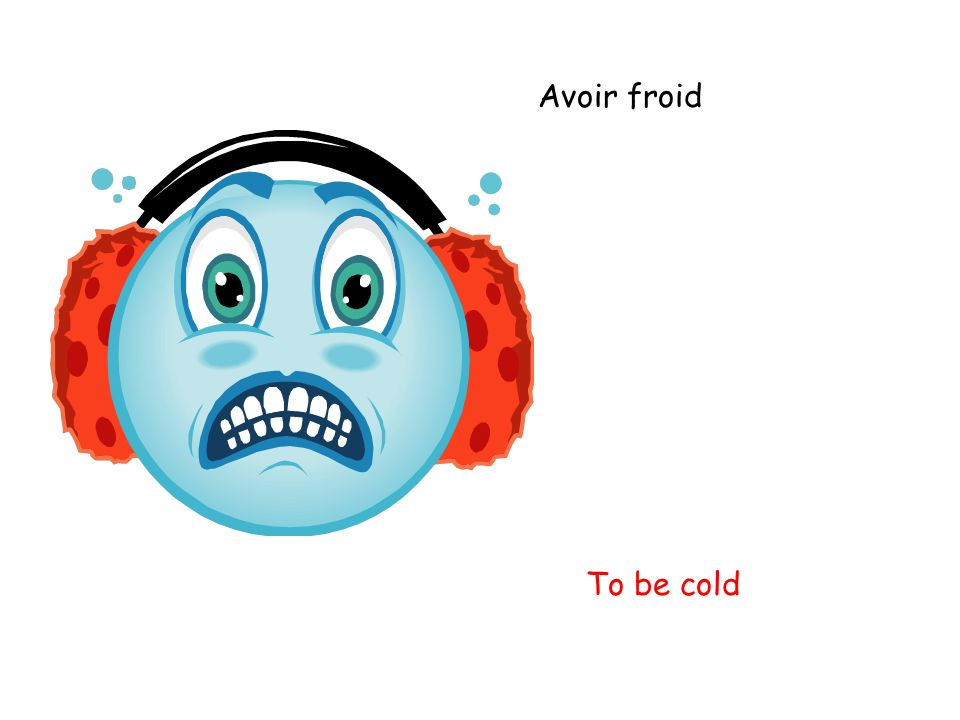 Avoir froid To be cold
