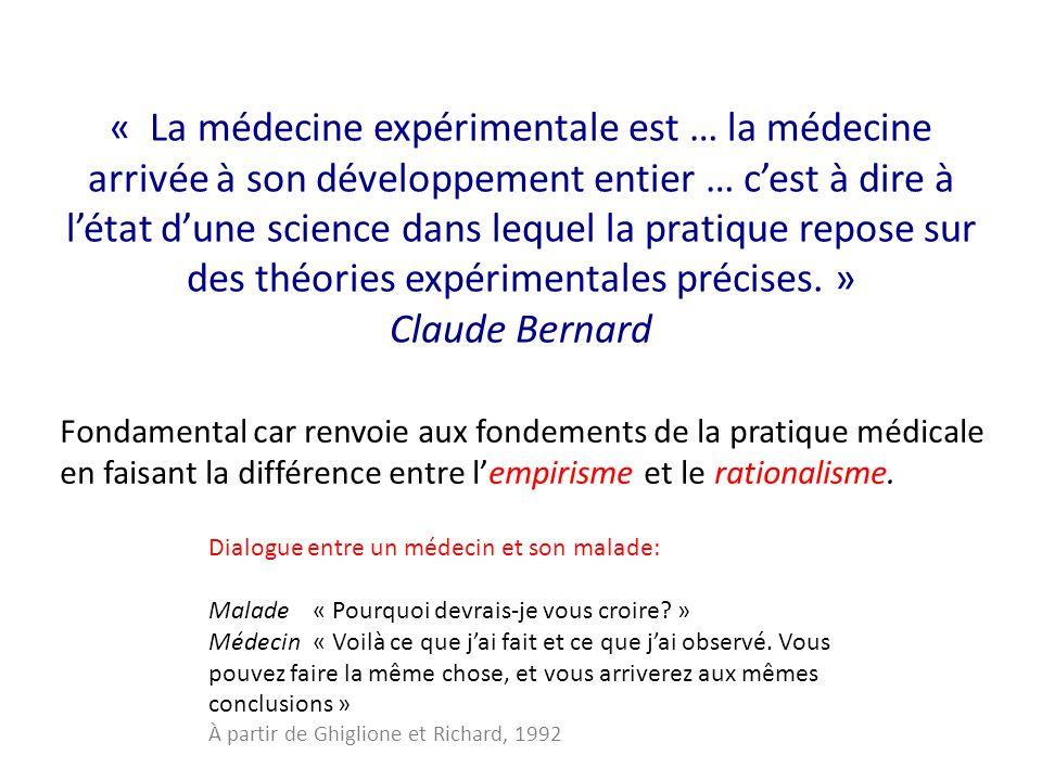 « La médecine expérimentale est … la médecine arrivée à son développement entier … c'est à dire à l'état d'une science dans lequel la pratique repose sur des théories expérimentales précises. » Claude Bernard