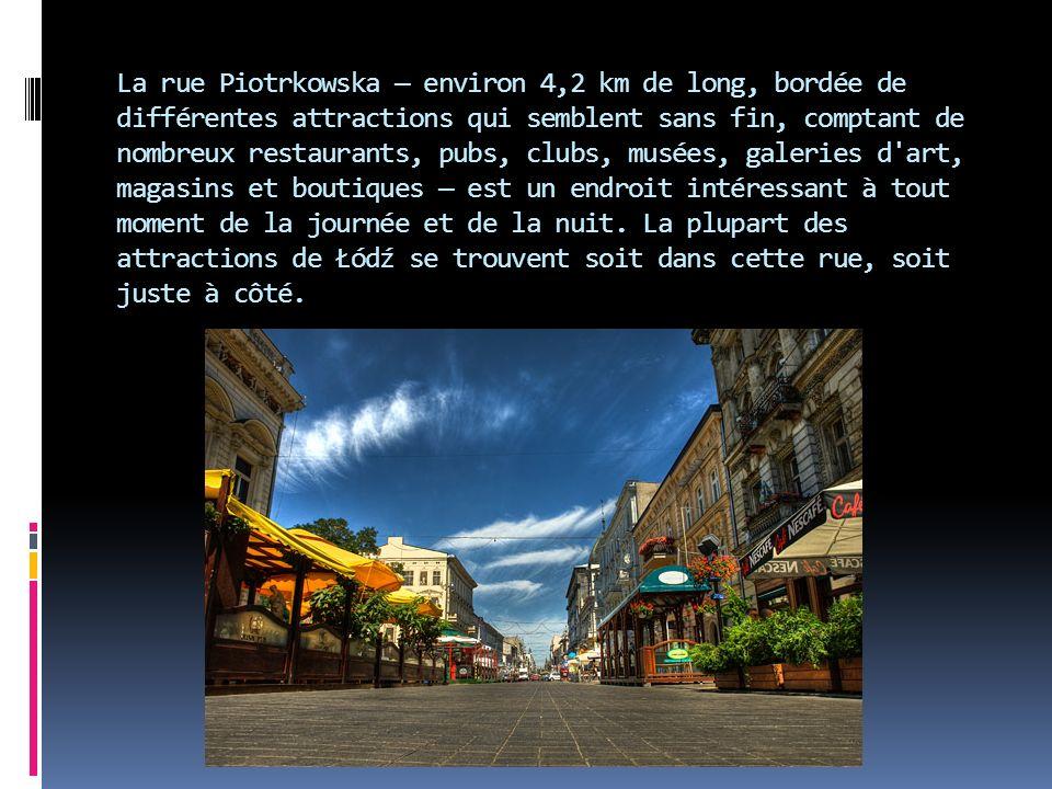 La rue Piotrkowska — environ 4,2 km de long, bordée de différentes attractions qui semblent sans fin, comptant de nombreux restaurants, pubs, clubs, musées, galeries d art, magasins et boutiques — est un endroit intéressant à tout moment de la journée et de la nuit.