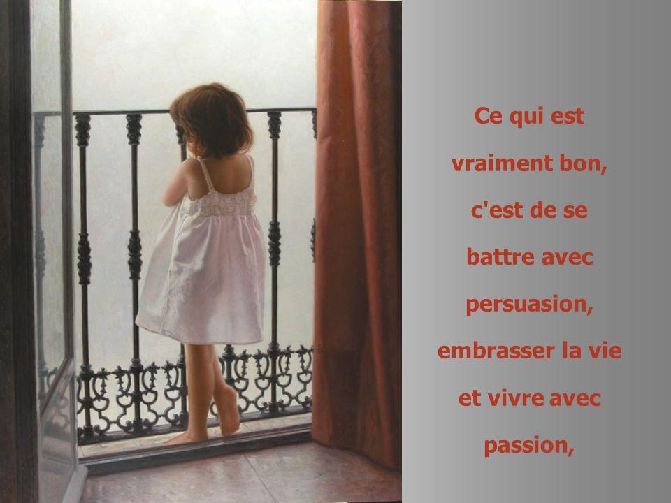 Ce qui est vraiment bon, c est de se battre avec persuasion, embrasser la vie et vivre avec passion,