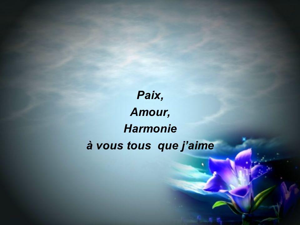 Paix, Amour, Harmonie à vous tous que j'aime
