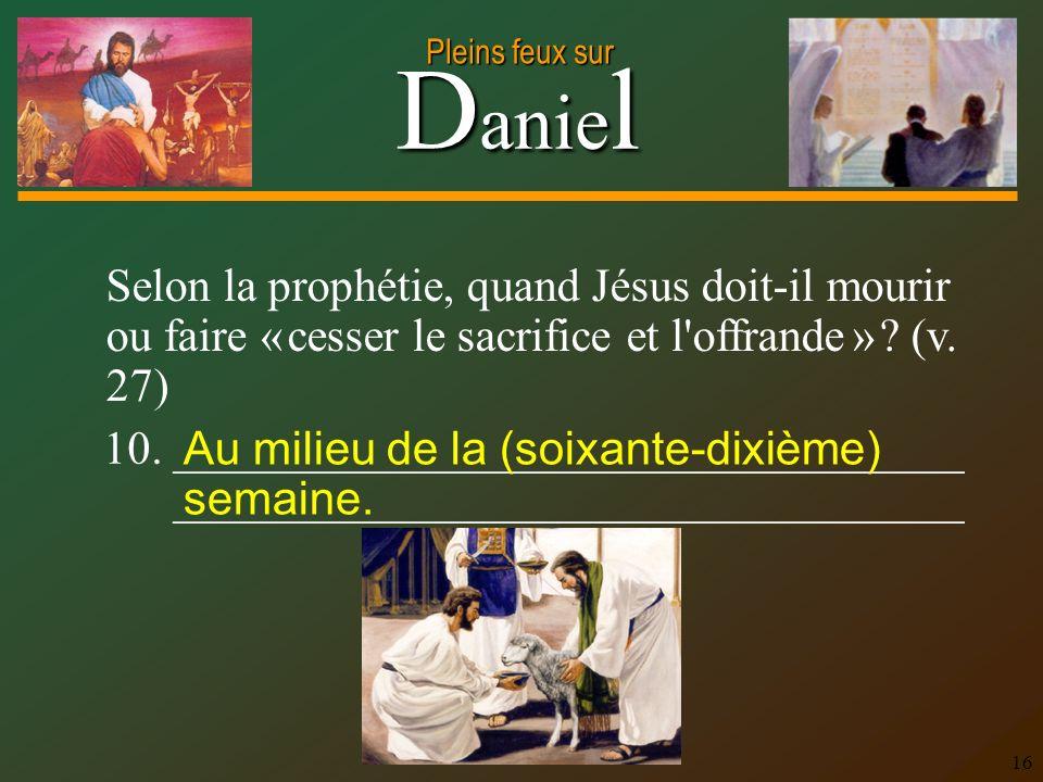 Selon la prophétie, quand Jésus doit-il mourir ou faire « cesser le sacrifice et l offrande » (v. 27)