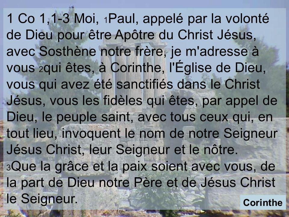 1 Co 1,1-3 Moi, 1Paul, appelé par la volonté de Dieu pour être Apôtre du Christ Jésus, avec Sosthène notre frère, je m adresse à vous 2qui êtes, à Corinthe, l Église de Dieu, vous qui avez été sanctifiés dans le Christ Jésus, vous les fidèles qui êtes, par appel de Dieu, le peuple saint, avec tous ceux qui, en tout lieu, invoquent le nom de notre Seigneur Jésus Christ, leur Seigneur et le nôtre.