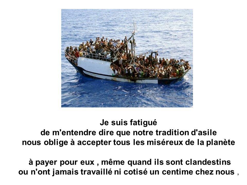 Je suis fatigué de m entendre dire que notre tradition d asile nous oblige à accepter tous les miséreux de la planète