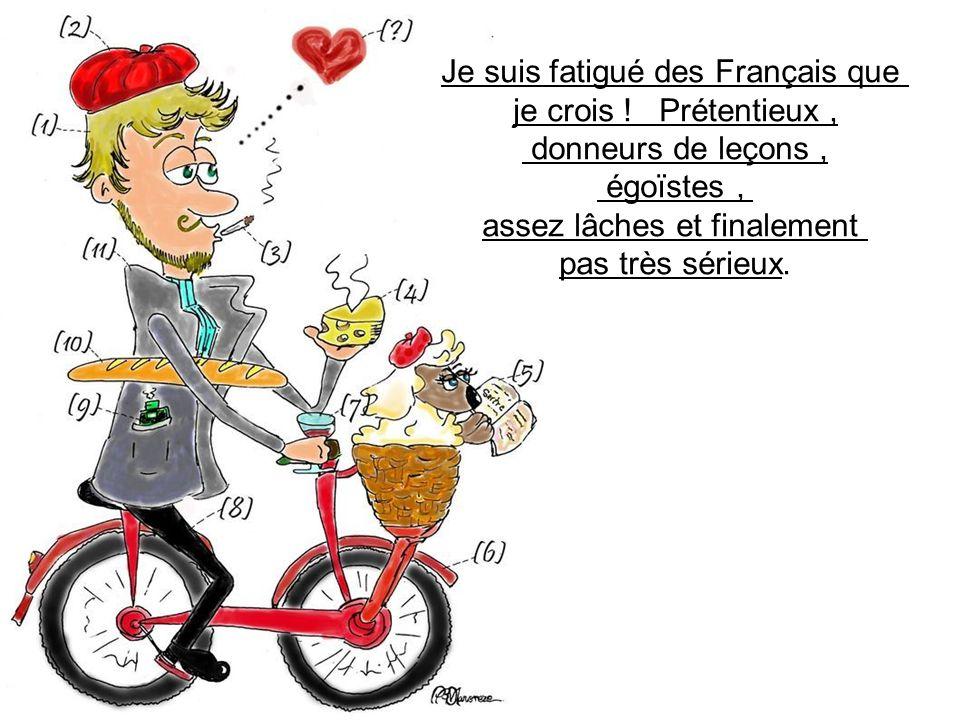Je suis fatigué des Français que je crois ! Prétentieux ,