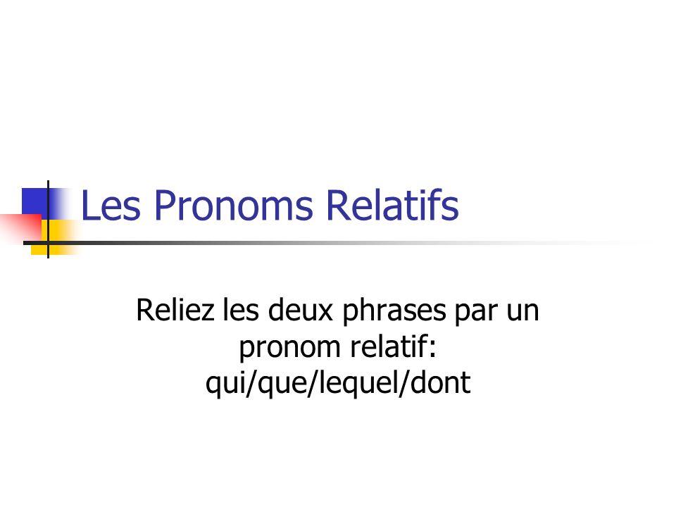 Reliez les deux phrases par un pronom relatif: qui/que/lequel/dont