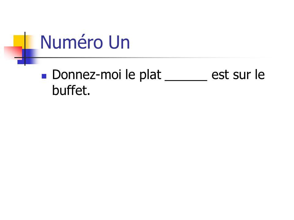 Numéro Un Donnez-moi le plat ______ est sur le buffet.