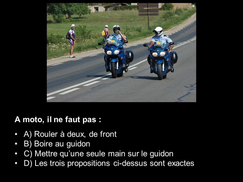 A moto, il ne faut pas : A) Rouler à deux, de front. B) Boire au guidon. C) Mettre qu'une seule main sur le guidon.
