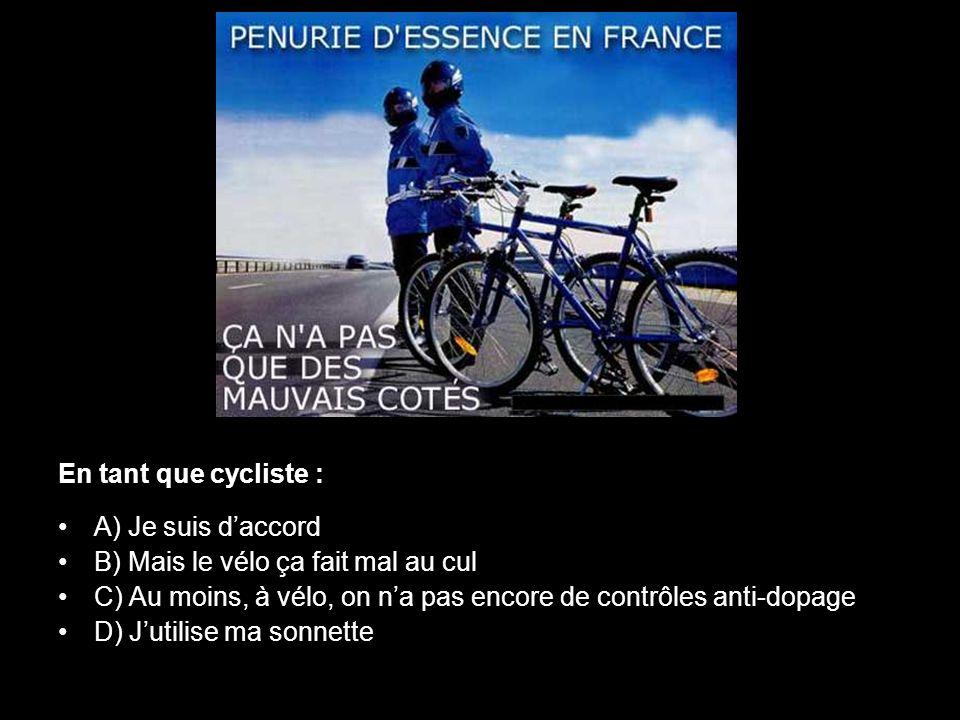 En tant que cycliste : A) Je suis d'accord. B) Mais le vélo ça fait mal au cul. C) Au moins, à vélo, on n'a pas encore de contrôles anti-dopage.