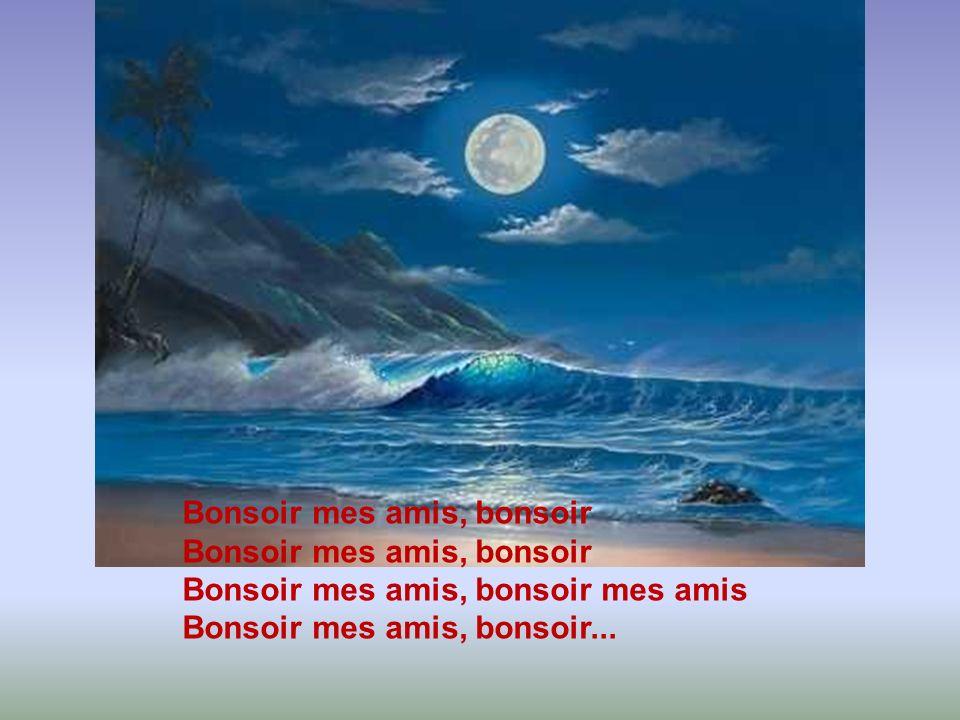 Bonsoir mes amis, bonsoir Bonsoir mes amis, bonsoir Bonsoir mes amis, bonsoir mes amis Bonsoir mes amis, bonsoir...