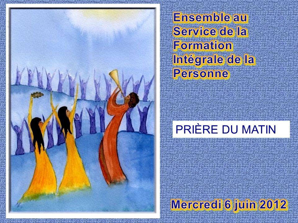 Ensemble au Service de la Formation Intégrale de la Personne PRIÈRE DU MATIN Mercredi 6 juin 2012