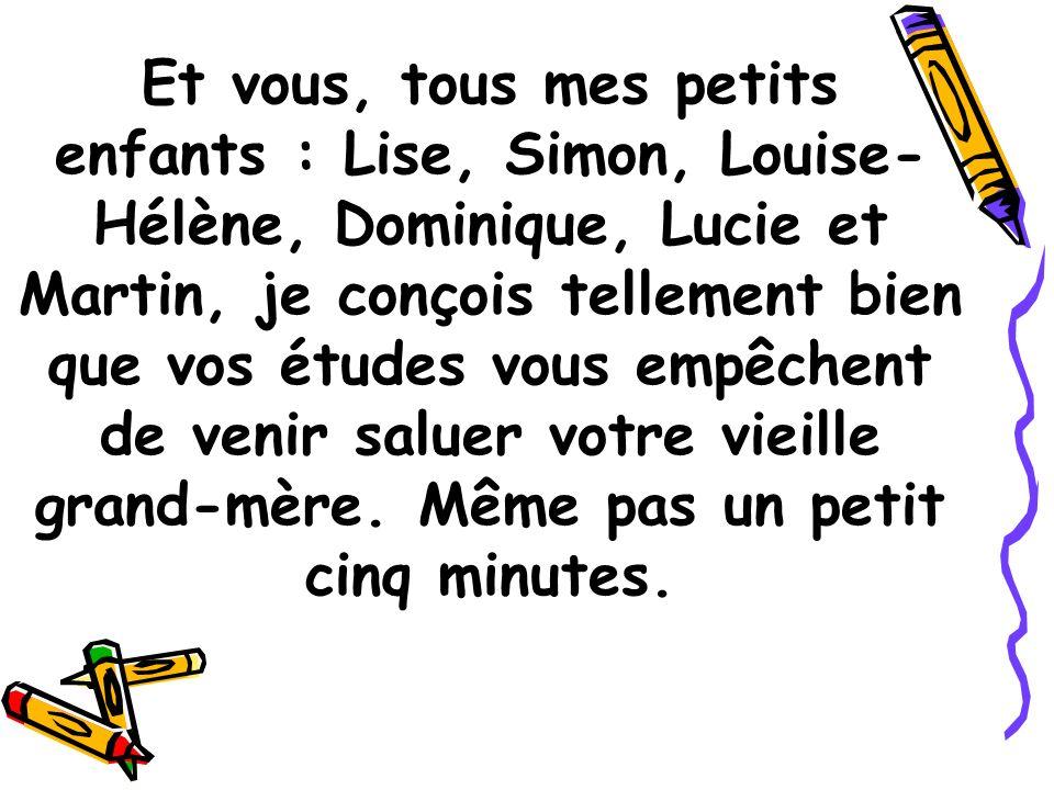 Et vous, tous mes petits enfants : Lise, Simon, Louise-Hélène, Dominique, Lucie et Martin, je conçois tellement bien que vos études vous empêchent de venir saluer votre vieille grand-mère.
