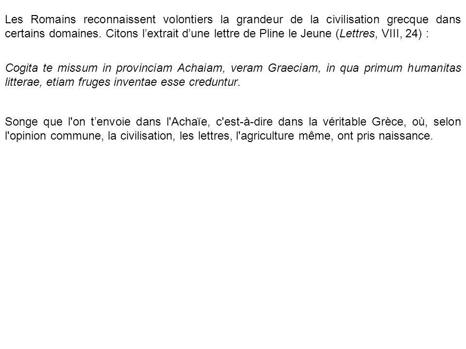 Les Romains reconnaissent volontiers la grandeur de la civilisation grecque dans certains domaines. Citons l'extrait d'une lettre de Pline le Jeune (Lettres, VIII, 24) :