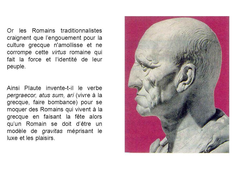 Or les Romains traditionnalistes craignent que l'engouement pour la culture grecque n amollisse et ne corrompe cette virtus romaine qui fait la force et l'identité de leur peuple.
