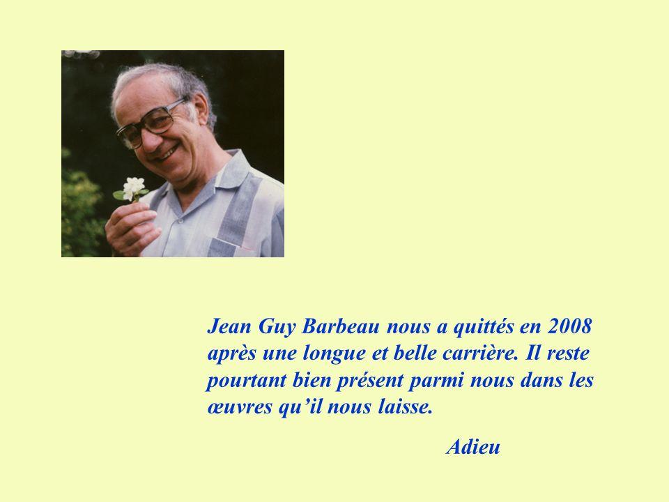 Jean Guy Barbeau nous a quittés en 2008 après une longue et belle carrière. Il reste pourtant bien présent parmi nous dans les œuvres qu'il nous laisse.