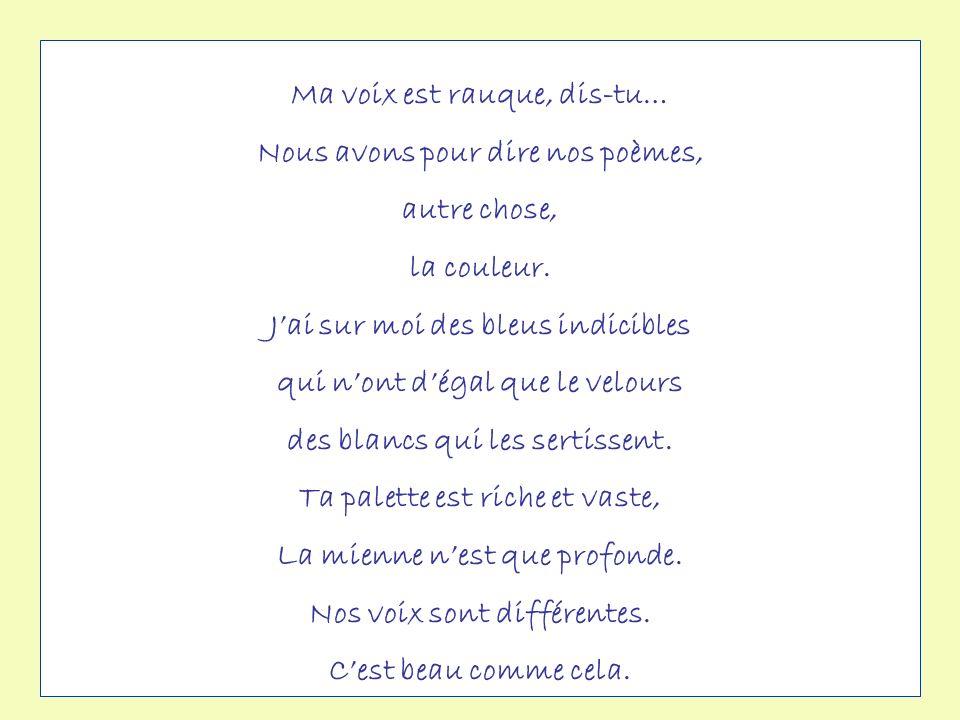 Ma voix est rauque, dis-tu… Nous avons pour dire nos poèmes,
