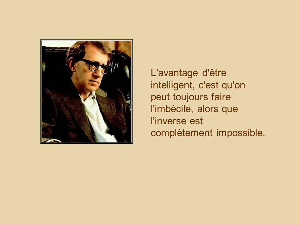 L avantage d être intelligent, c est qu on peut toujours faire l imbécile, alors que l inverse est complètement impossible.