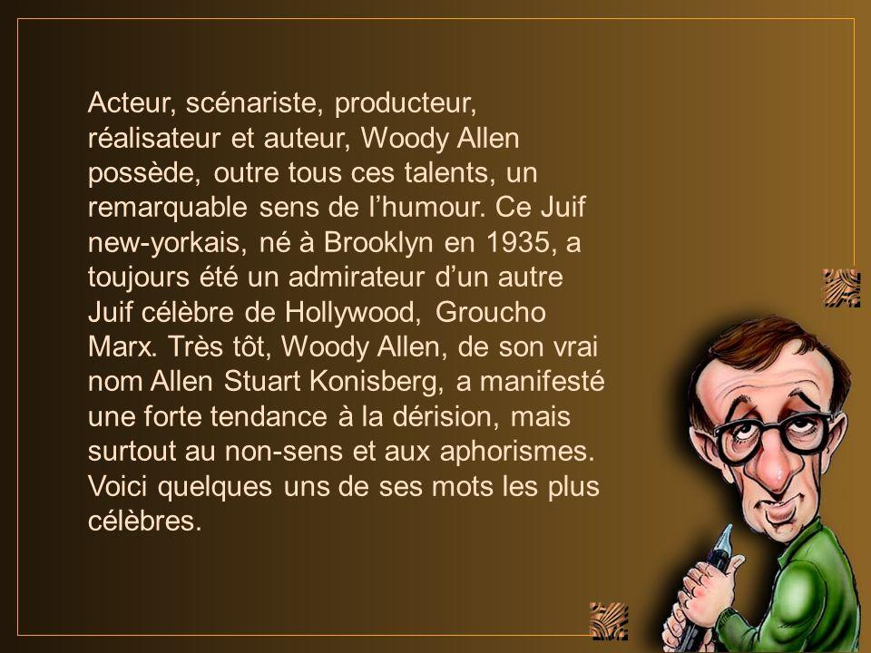 Acteur, scénariste, producteur, réalisateur et auteur, Woody Allen possède, outre tous ces talents, un remarquable sens de l'humour.