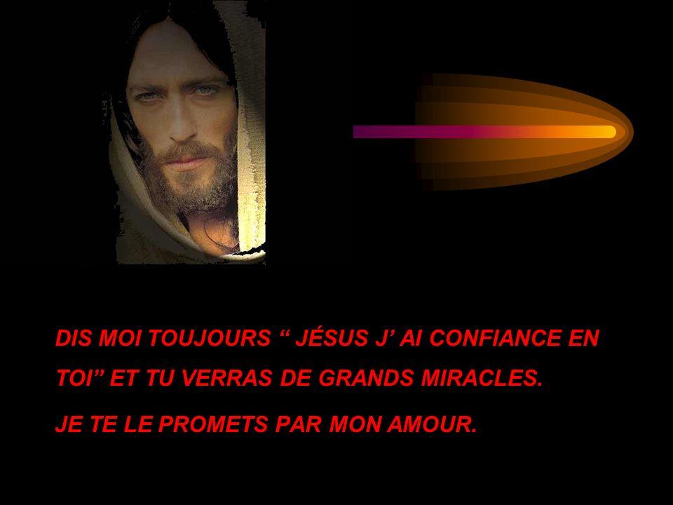 DIS MOI TOUJOURS JÉSUS J' AI CONFIANCE EN TOI ET TU VERRAS DE GRANDS MIRACLES.