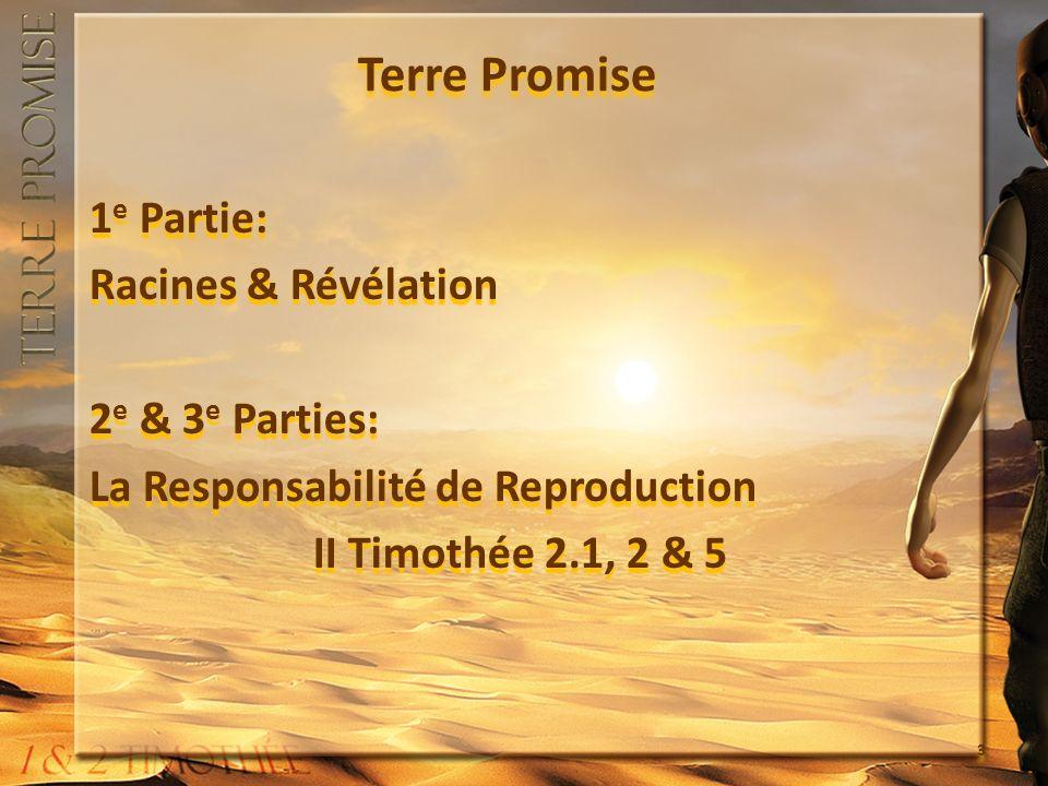 Terre Promise 1e Partie: Racines & Révélation 2e & 3e Parties: La Responsabilité de Reproduction II Timothée 2.1, 2 & 5