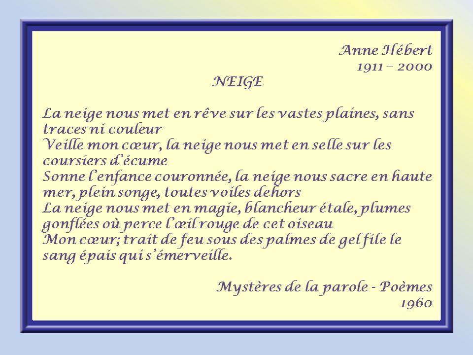 Anne Hébert 1911 – 2000. NEIGE. La neige nous met en rêve sur les vastes plaines, sans traces ni couleur.