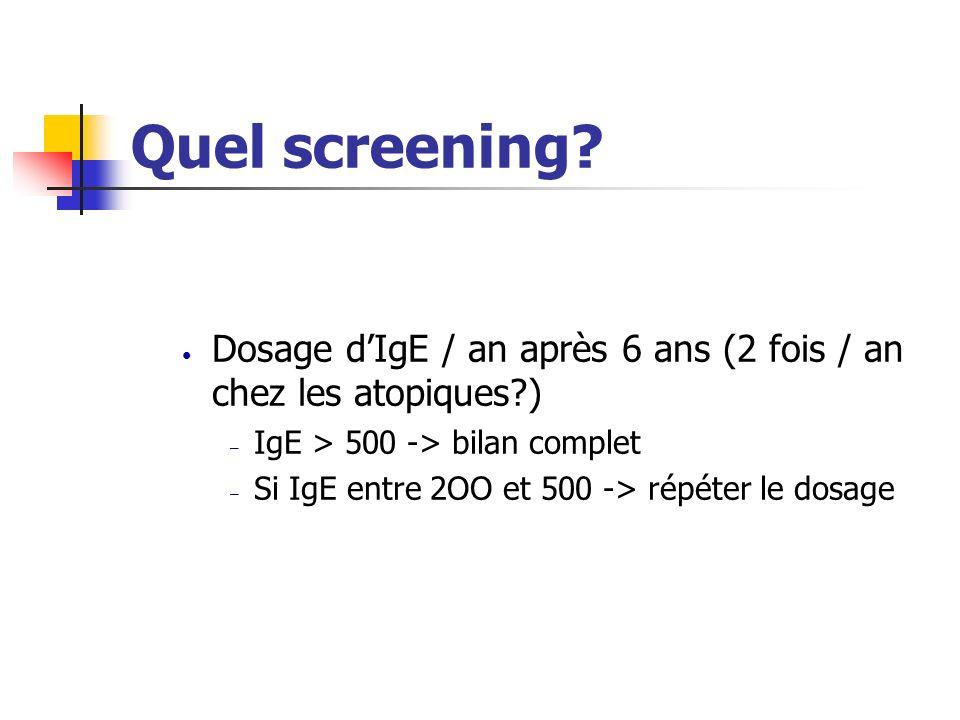 Quel screening Dosage d'IgE / an après 6 ans (2 fois / an chez les atopiques ) IgE > 500 -> bilan complet.
