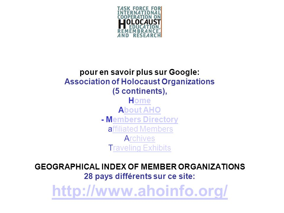 pour en savoir plus sur Google: Association of Holocaust Organizations (5 continents), Home About AHO - Members Directory affiliated Members Archives Traveling Exhibits GEOGRAPHICAL INDEX OF MEMBER ORGANIZATIONS 28 pays différents sur ce site: http://www.ahoinfo.org/
