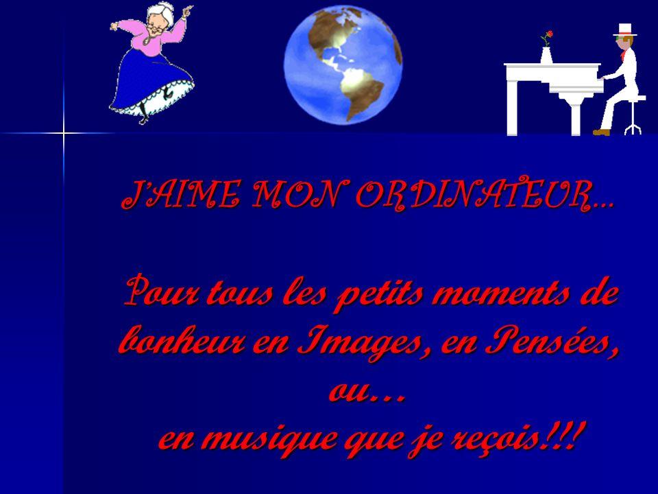 J'AIME MON ORDINATEUR… Pour tous les petits moments de bonheur en Images, en Pensées, ou… en musique que je reçois!!!