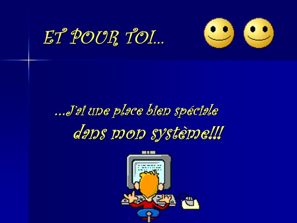 ET POUR TOI… …J'ai une place bien spéciale dans mon système!!!